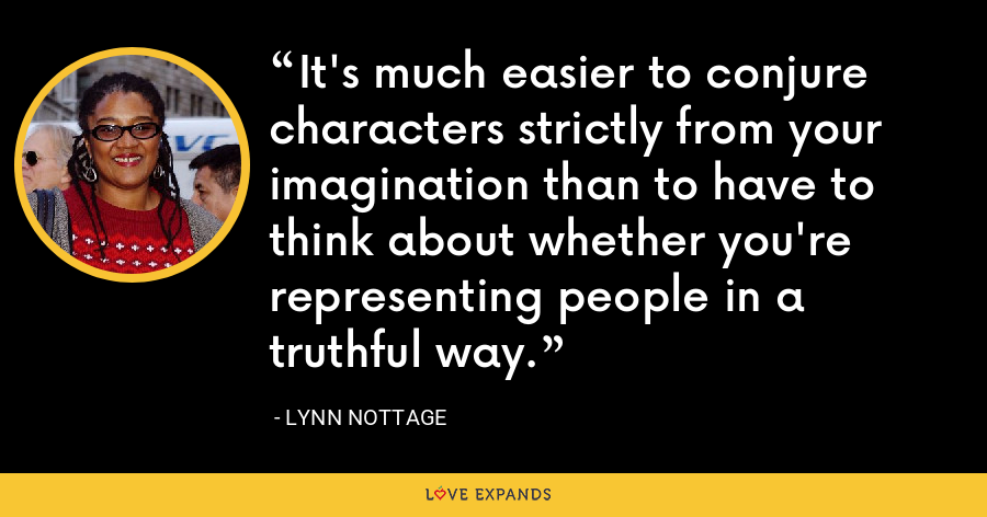 It's much easier to conjure characters strictly from your imagination than to have to think about whether you're representing people in a truthful way. - Lynn Nottage