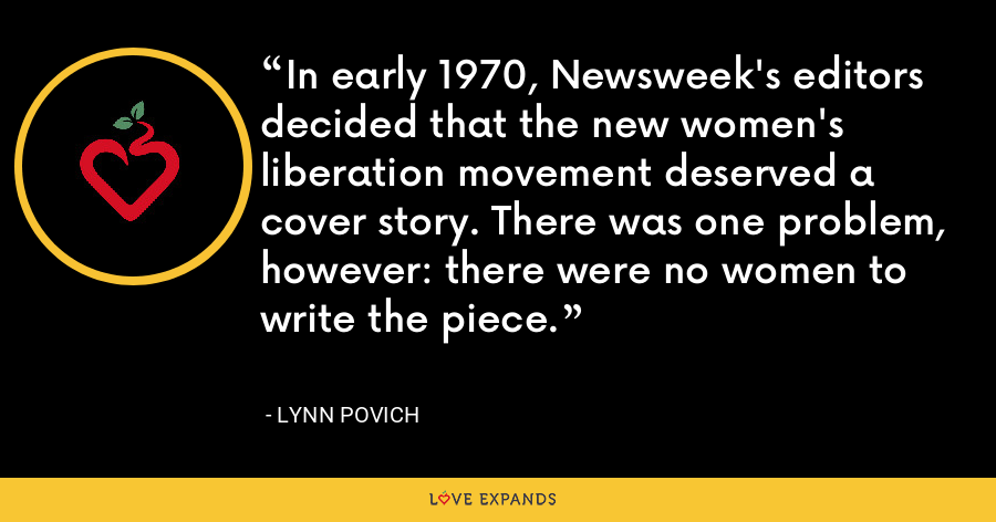 In early 1970, Newsweek's editors decided that the new women's liberation movement deserved a cover story. There was one problem, however: there were no women to write the piece. - Lynn Povich