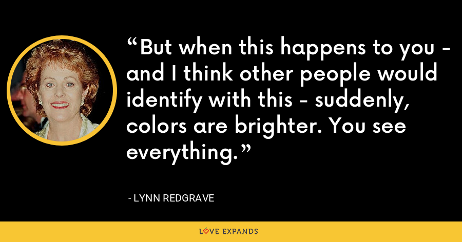 But when this happens to you - and I think other people would identify with this - suddenly, colors are brighter. You see everything. - Lynn Redgrave