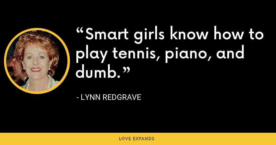 Smart girls know how to play tennis, piano, and dumb. - Lynn Redgrave