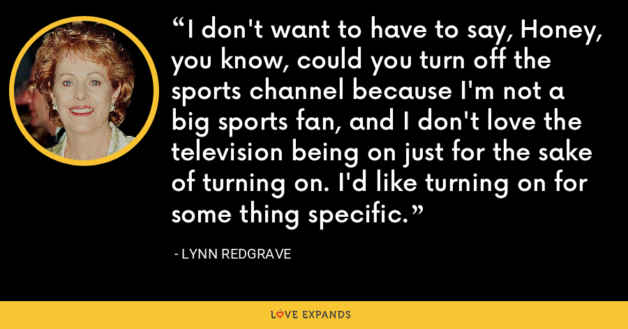 I don't want to have to say, Honey, you know, could you turn off the sports channel because I'm not a big sports fan, and I don't love the television being on just for the sake of turning on. I'd like turning on for some thing specific. - Lynn Redgrave