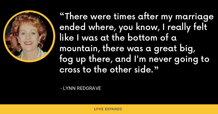 There were times after my marriage ended where, you know, I really felt like I was at the bottom of a mountain, there was a great big, fog up there, and I'm never going to cross to the other side. - Lynn Redgrave