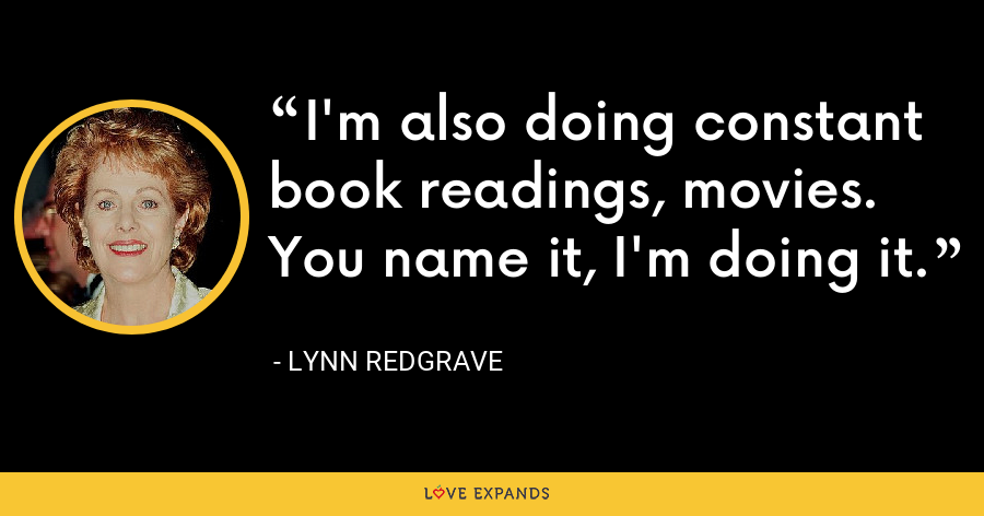 I'm also doing constant book readings, movies. You name it, I'm doing it. - Lynn Redgrave