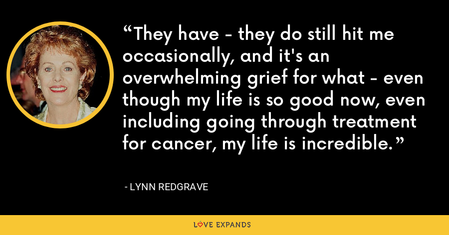They have - they do still hit me occasionally, and it's an overwhelming grief for what - even though my life is so good now, even including going through treatment for cancer, my life is incredible. - Lynn Redgrave