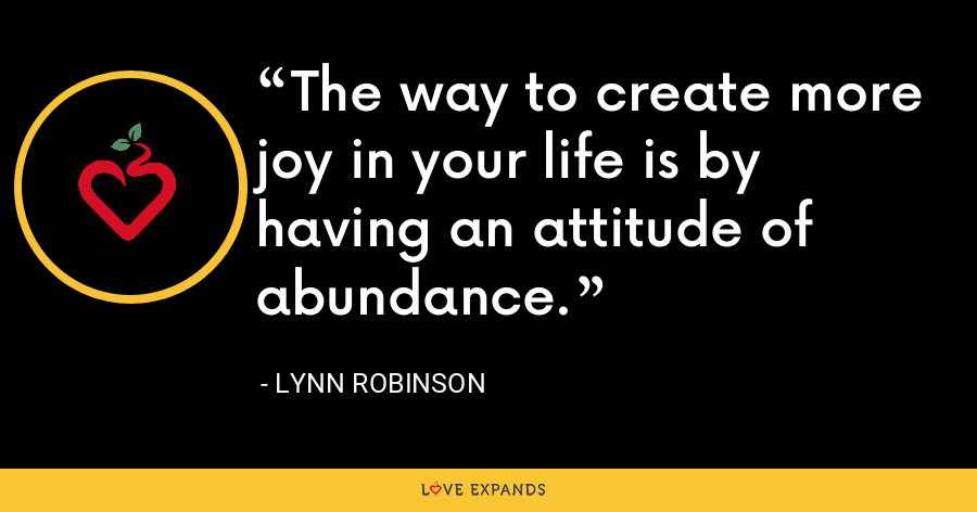The way to create more joy in your life is by having an attitude of abundance. - Lynn Robinson