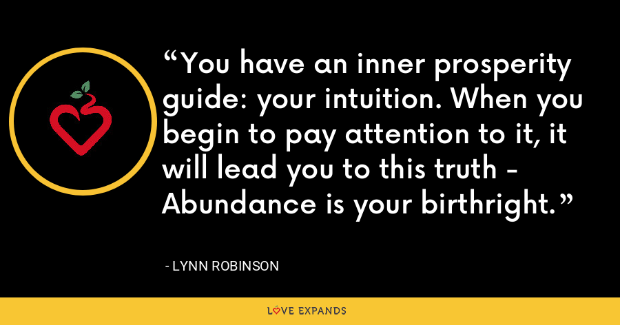 You have an inner prosperity guide: your intuition. When you begin to pay attention to it, it will lead you to this truth - Abundance is your birthright. - Lynn Robinson