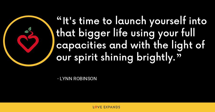 It's time to launch yourself into that bigger life using your full capacities and with the light of our spirit shining brightly. - Lynn Robinson
