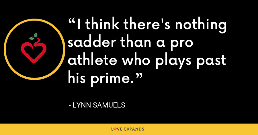 I think there's nothing sadder than a pro athlete who plays past his prime. - Lynn Samuels