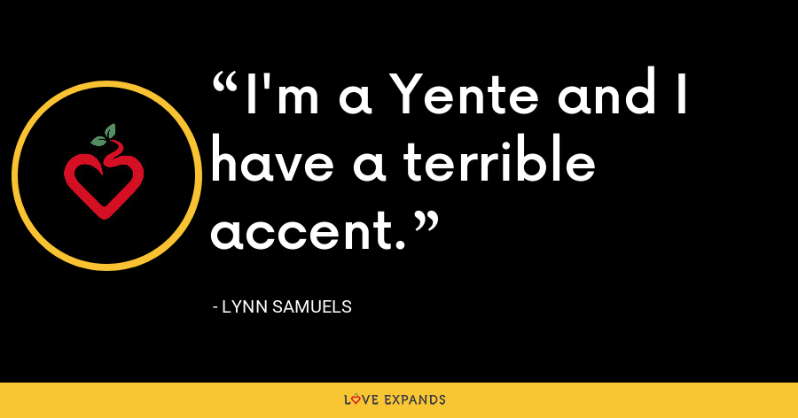 I'm a Yente and I have a terrible accent. - Lynn Samuels