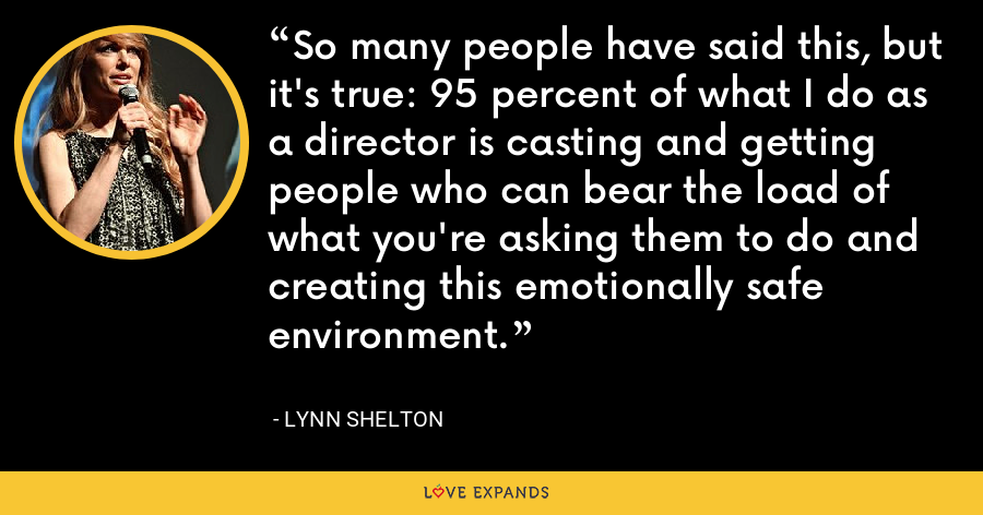 So many people have said this, but it's true: 95 percent of what I do as a director is casting and getting people who can bear the load of what you're asking them to do and creating this emotionally safe environment. - Lynn Shelton
