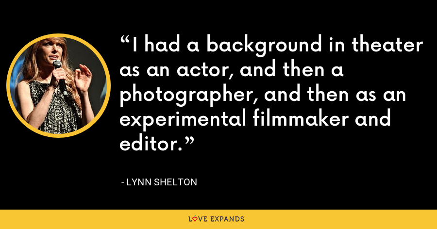 I had a background in theater as an actor, and then a photographer, and then as an experimental filmmaker and editor. - Lynn Shelton