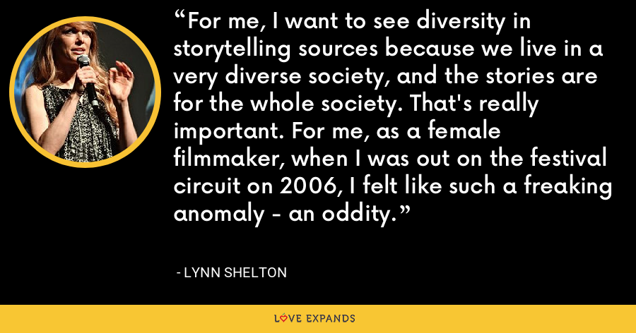 For me, I want to see diversity in storytelling sources because we live in a very diverse society, and the stories are for the whole society. That's really important. For me, as a female filmmaker, when I was out on the festival circuit on 2006, I felt like such a freaking anomaly - an oddity. - Lynn Shelton
