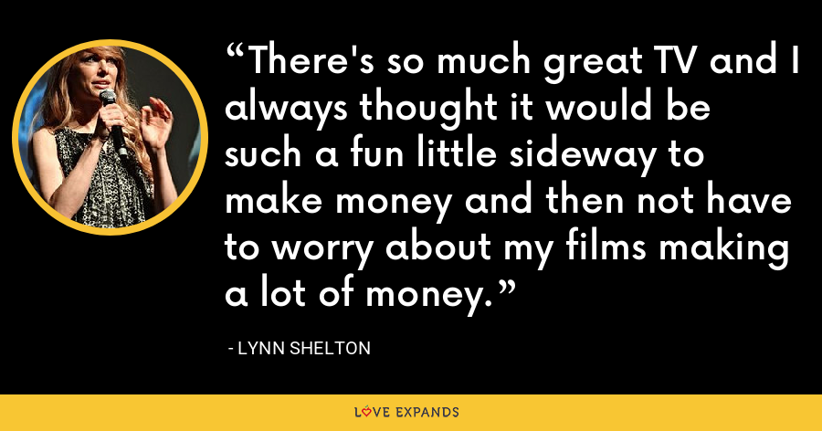There's so much great TV and I always thought it would be such a fun little sideway to make money and then not have to worry about my films making a lot of money. - Lynn Shelton