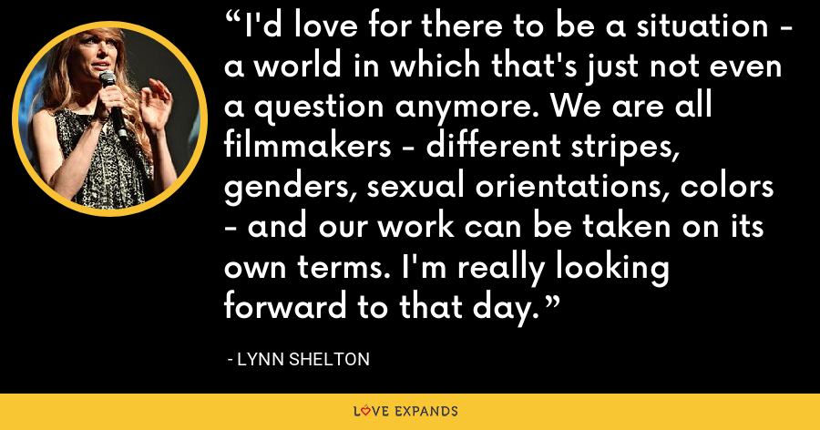 I'd love for there to be a situation - a world in which that's just not even a question anymore. We are all filmmakers - different stripes, genders, sexual orientations, colors - and our work can be taken on its own terms. I'm really looking forward to that day. - Lynn Shelton