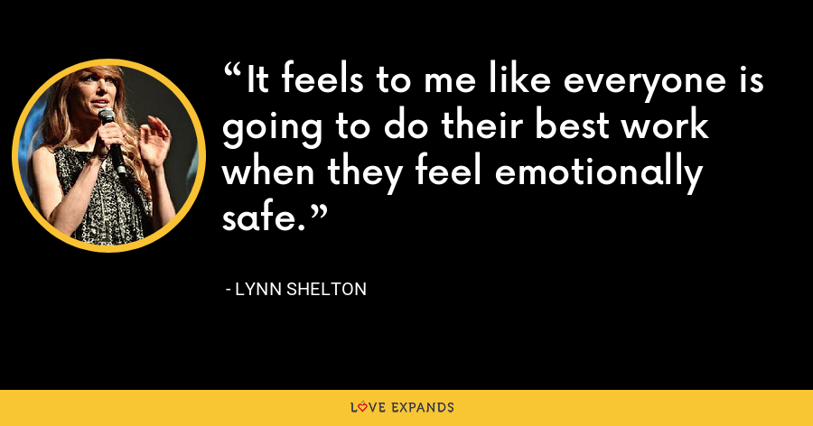 It feels to me like everyone is going to do their best work when they feel emotionally safe. - Lynn Shelton