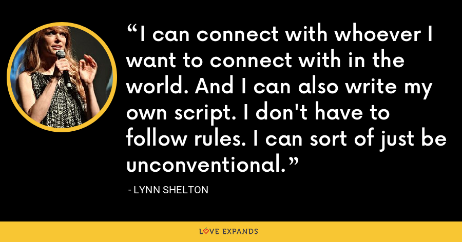 I can connect with whoever I want to connect with in the world. And I can also write my own script. I don't have to follow rules. I can sort of just be unconventional. - Lynn Shelton