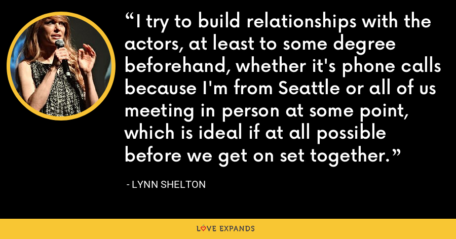 I try to build relationships with the actors, at least to some degree beforehand, whether it's phone calls because I'm from Seattle or all of us meeting in person at some point, which is ideal if at all possible before we get on set together. - Lynn Shelton