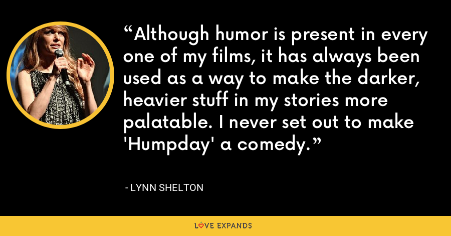 Although humor is present in every one of my films, it has always been used as a way to make the darker, heavier stuff in my stories more palatable. I never set out to make 'Humpday' a comedy. - Lynn Shelton