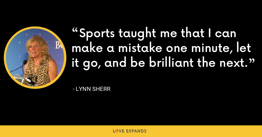 Sports taught me that I can make a mistake one minute, let it go, and be brilliant the next. - Lynn Sherr