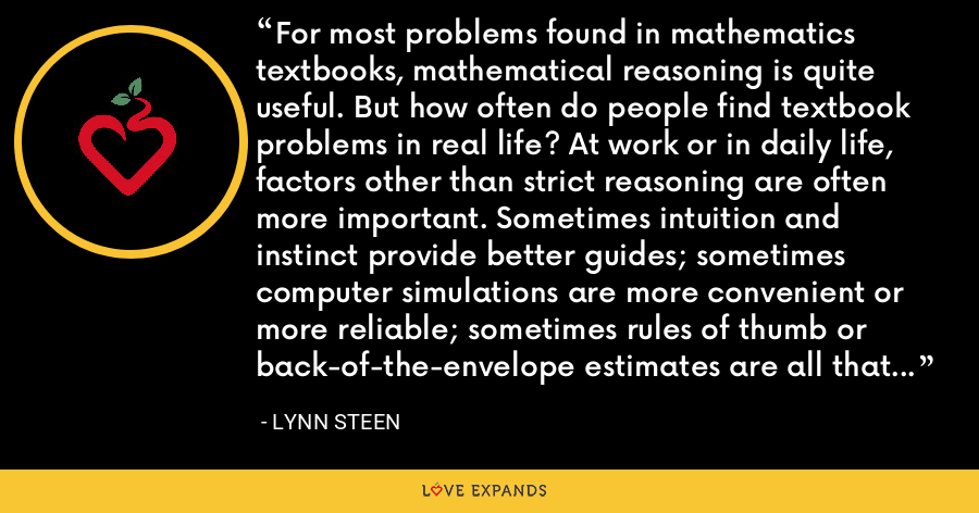For most problems found in mathematics textbooks, mathematical reasoning is quite useful. But how often do people find textbook problems in real life? At work or in daily life, factors other than strict reasoning are often more important. Sometimes intuition and instinct provide better guides; sometimes computer simulations are more convenient or more reliable; sometimes rules of thumb or back-of-the-envelope estimates are all that is needed. - Lynn Steen