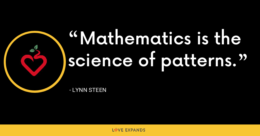 Mathematics is the science of patterns. - Lynn Steen