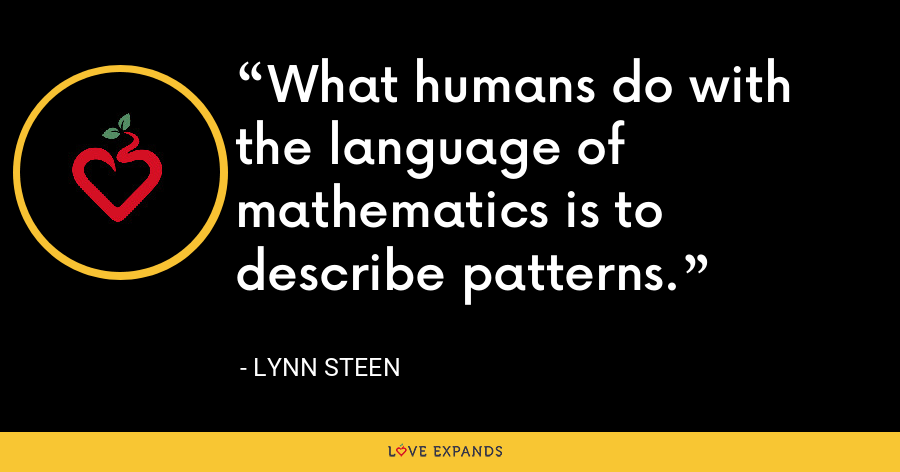 What humans do with the language of mathematics is to describe patterns. - Lynn Steen