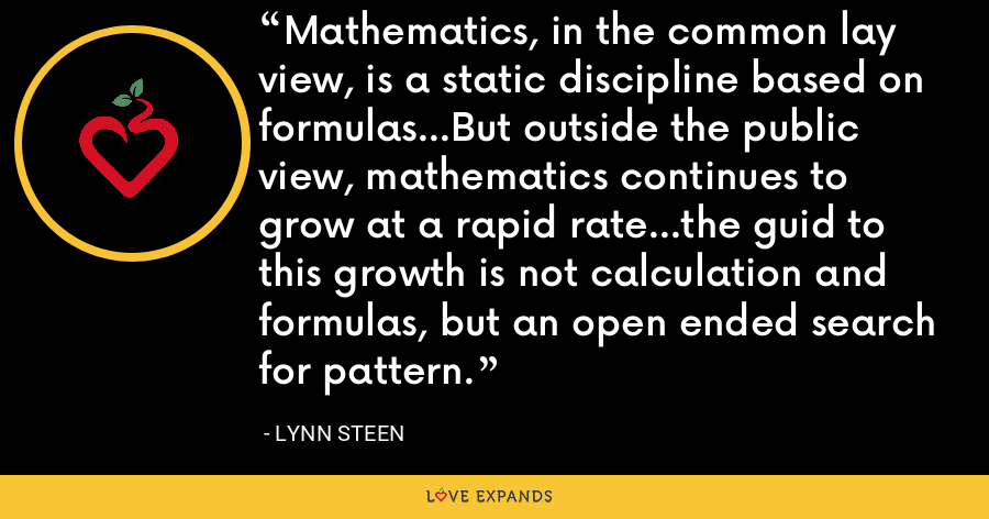 Mathematics, in the common lay view, is a static discipline based on formulas...But outside the public view, mathematics continues to grow at a rapid rate...the guid to this growth is not calculation and formulas, but an open ended search for pattern. - Lynn Steen