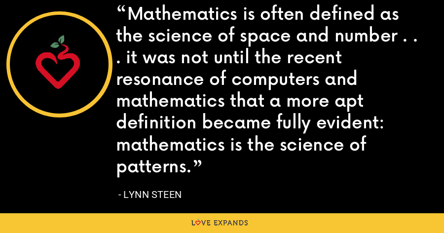 Mathematics is often defined as the science of space and number . . . it was not until the recent resonance of computers and mathematics that a more apt definition became fully evident: mathematics is the science of patterns. - Lynn Steen
