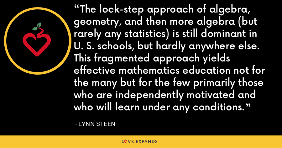 The lock-step approach of algebra, geometry, and then more algebra (but rarely any statistics) is still dominant in U. S. schools, but hardly anywhere else. This fragmented approach yields effective mathematics education not for the many but for the few primarily those who are independently motivated and who will learn under any conditions. - Lynn Steen