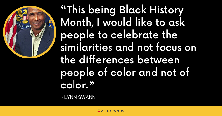 This being Black History Month, I would like to ask people to celebrate the similarities and not focus on the differences between people of color and not of color. - Lynn Swann