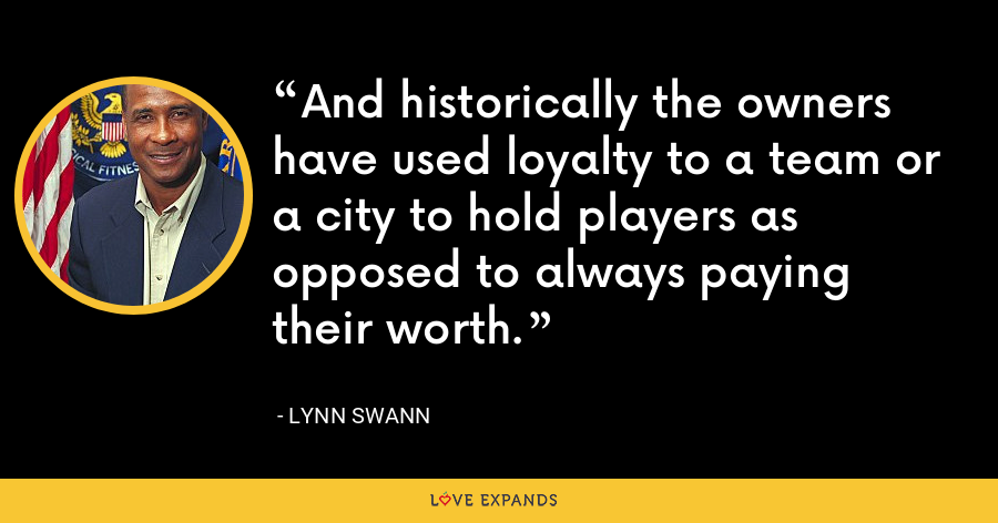 And historically the owners have used loyalty to a team or a city to hold players as opposed to always paying their worth. - Lynn Swann