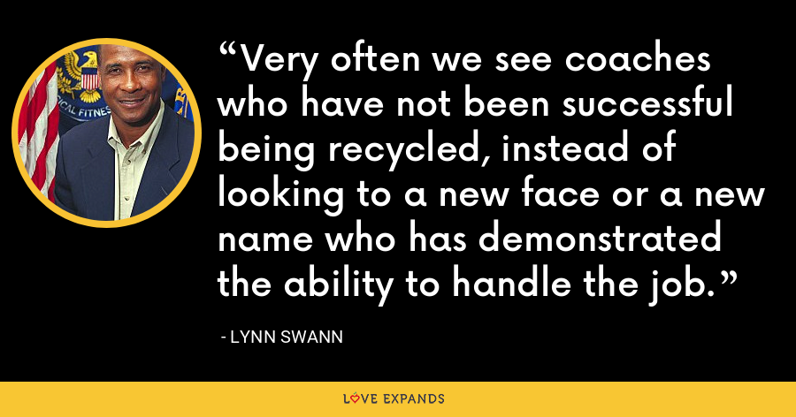 Very often we see coaches who have not been successful being recycled, instead of looking to a new face or a new name who has demonstrated the ability to handle the job. - Lynn Swann