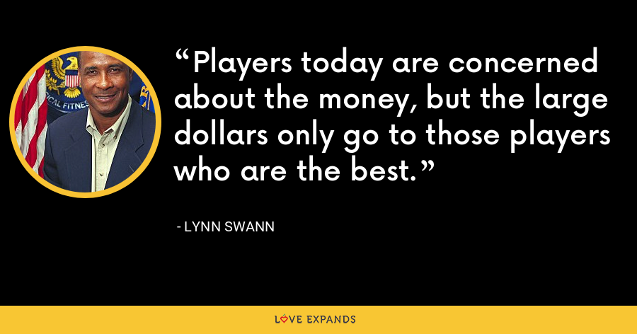 Players today are concerned about the money, but the large dollars only go to those players who are the best. - Lynn Swann