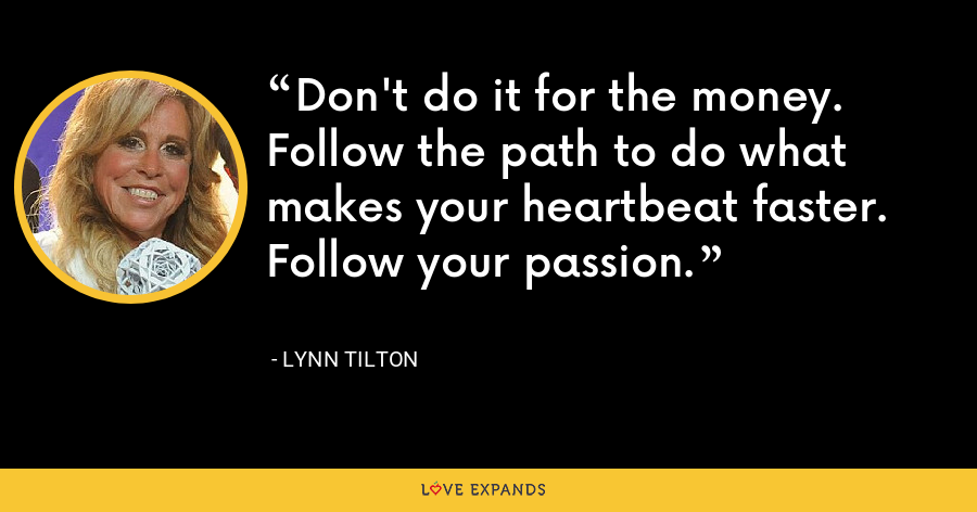 Don't do it for the money. Follow the path to do what makes your heartbeat faster. Follow your passion. - Lynn Tilton