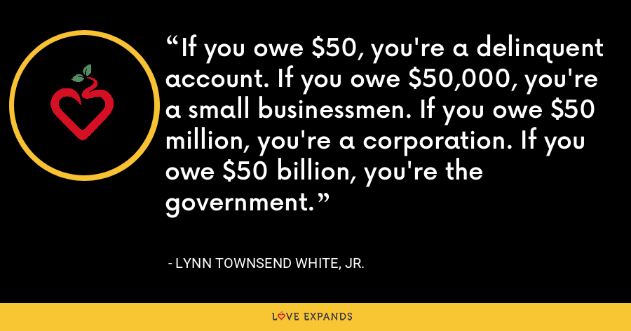 If you owe $50, you're a delinquent account. If you owe $50,000, you're a small businessmen. If you owe $50 million, you're a corporation. If you owe $50 billion, you're the government. - Lynn Townsend White, Jr.