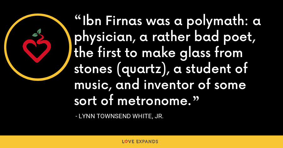 Ibn Firnas was a polymath: a physician, a rather bad poet, the first to make glass from stones (quartz), a student of music, and inventor of some sort of metronome. - Lynn Townsend White, Jr.