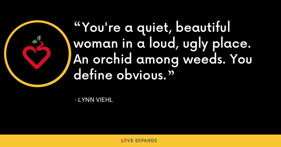 You're a quiet, beautiful woman in a loud, ugly place. An orchid among weeds. You define obvious. - Lynn Viehl