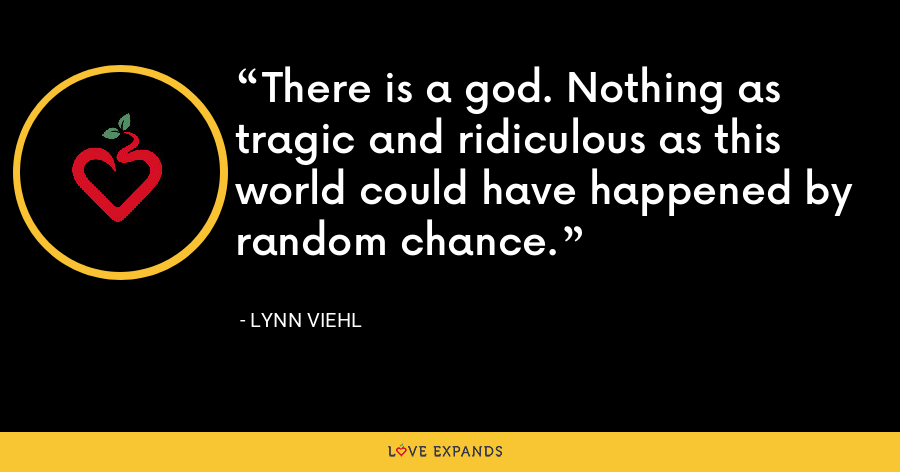 There is a god. Nothing as tragic and ridiculous as this world could have happened by random chance. - Lynn Viehl