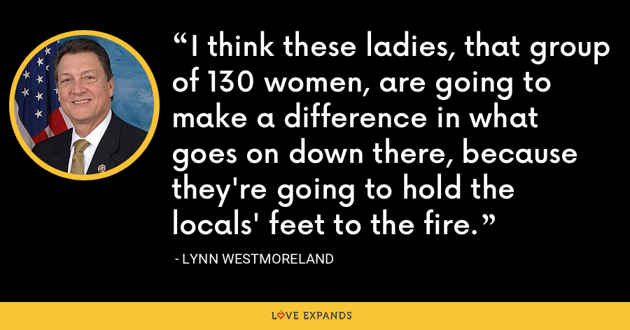 I think these ladies, that group of 130 women, are going to make a difference in what goes on down there, because they're going to hold the locals' feet to the fire. - Lynn Westmoreland