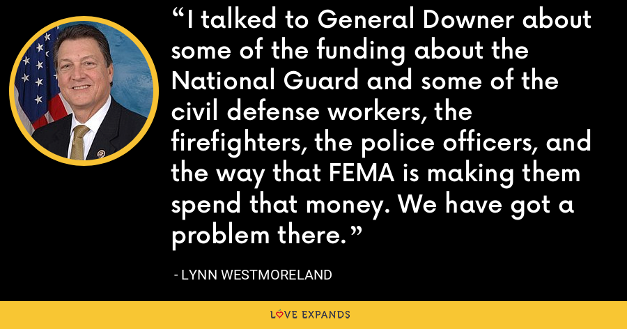 I talked to General Downer about some of the funding about the National Guard and some of the civil defense workers, the firefighters, the police officers, and the way that FEMA is making them spend that money. We have got a problem there. - Lynn Westmoreland