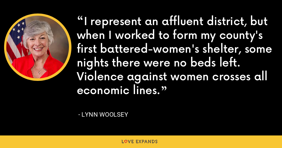 I represent an affluent district, but when I worked to form my county's first battered-women's shelter, some nights there were no beds left. Violence against women crosses all economic lines. - Lynn Woolsey