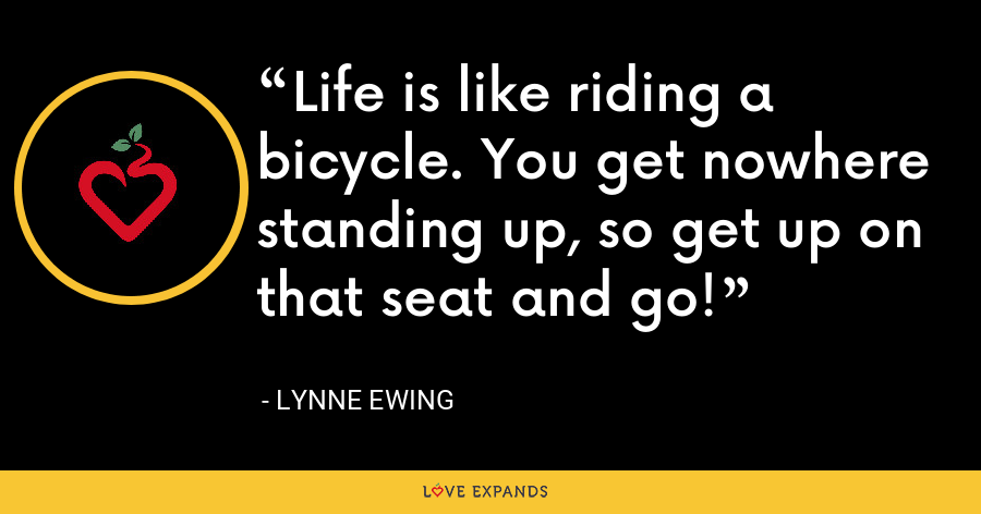Life is like riding a bicycle. You get nowhere standing up, so get up on that seat and go! - Lynne Ewing