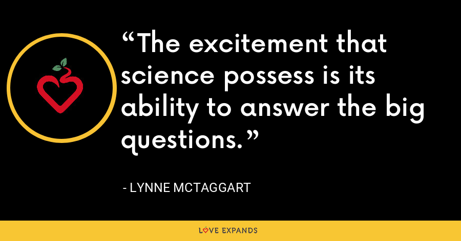 The excitement that science possess is its ability to answer the big questions. - Lynne McTaggart