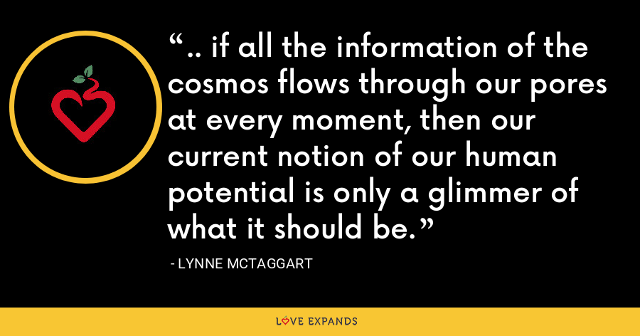 .. if all the information of the cosmos flows through our pores at every moment, then our current notion of our human potential is only a glimmer of what it should be. - Lynne McTaggart