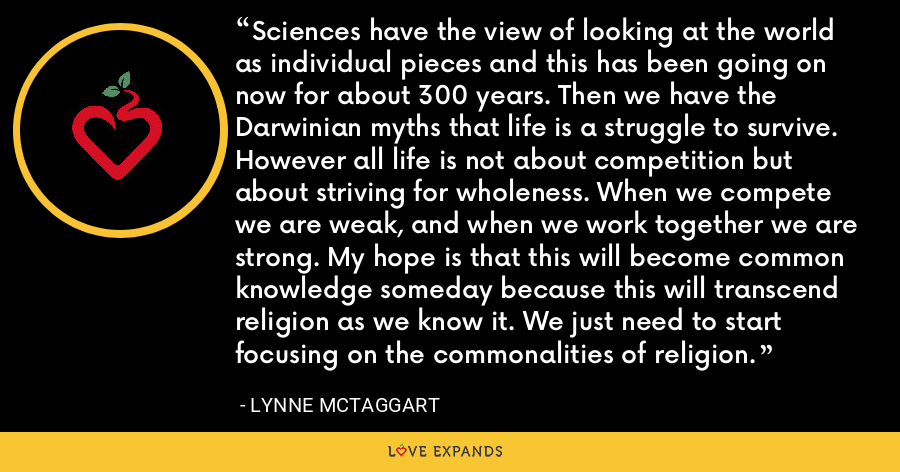 Sciences have the view of looking at the world as individual pieces and this has been going on now for about 300 years. Then we have the Darwinian myths that life is a struggle to survive. However all life is not about competition but about striving for wholeness. When we compete we are weak, and when we work together we are strong. My hope is that this will become common knowledge someday because this will transcend religion as we know it. We just need to start focusing on the commonalities of religion. - Lynne McTaggart