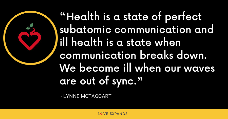 Health is a state of perfect subatomic communication and ill health is a state when communication breaks down. We become ill when our waves are out of sync. - Lynne McTaggart