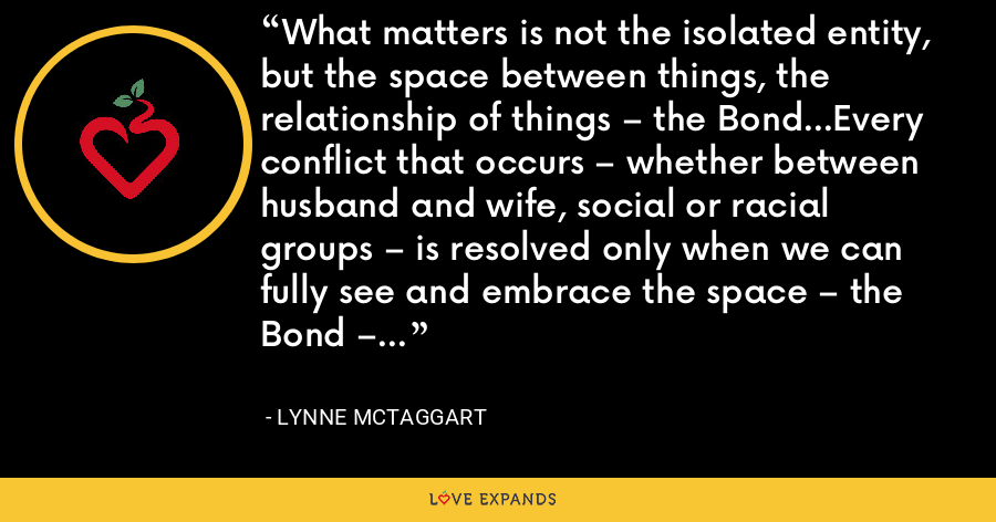 What matters is not the isolated entity, but the space between things, the relationship of things – the Bond…Every conflict that occurs – whether between husband and wife, social or racial groups – is resolved only when we can fully see and embrace the space – the Bond – between us. - Lynne McTaggart