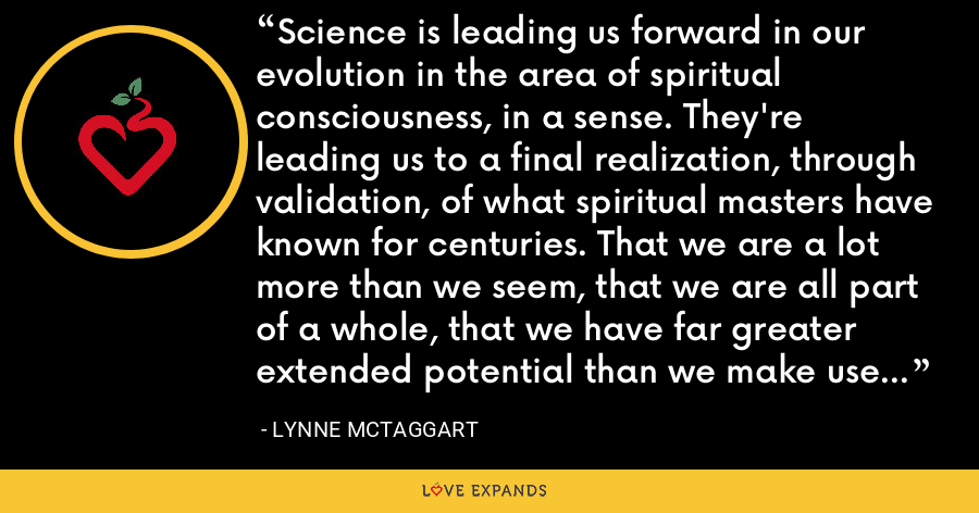Science is leading us forward in our evolution in the area of spiritual consciousness, in a sense. They're leading us to a final realization, through validation, of what spiritual masters have known for centuries. That we are a lot more than we seem, that we are all part of a whole, that we have far greater extended potential than we make use of or understand. - Lynne McTaggart