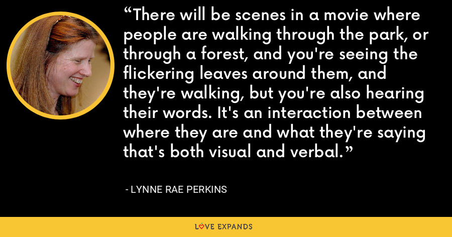 There will be scenes in a movie where people are walking through the park, or through a forest, and you're seeing the flickering leaves around them, and they're walking, but you're also hearing their words. It's an interaction between where they are and what they're saying that's both visual and verbal. - Lynne Rae Perkins