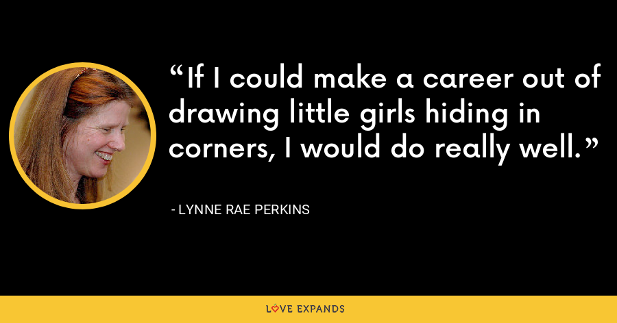 If I could make a career out of drawing little girls hiding in corners, I would do really well. - Lynne Rae Perkins